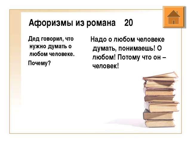 Афоризмы из романа 20 Дед говорил, что нужно думать о любом человеке. Почему?...