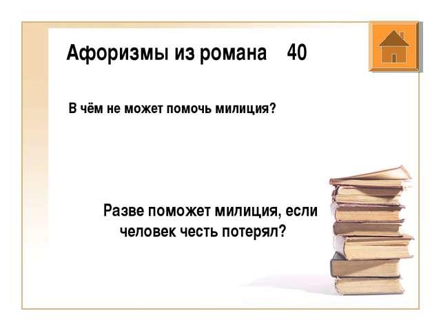 Афоризмы из романа 40 В чём не может помочь милиция? Разве поможет милиция, е...