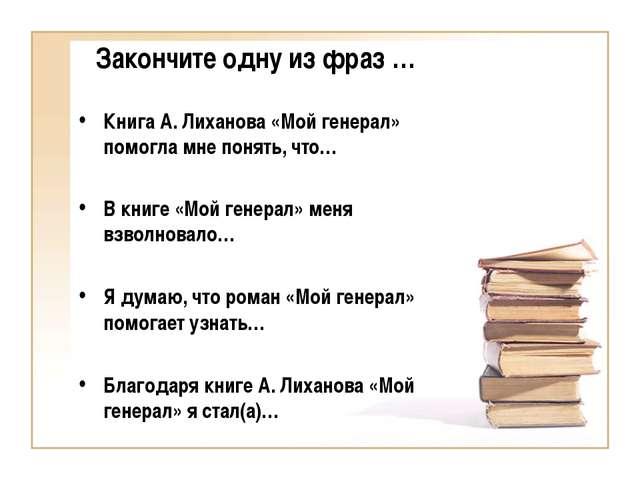Закончите одну из фраз … Книга А. Лиханова «Мой генерал» помогла мне понять,...