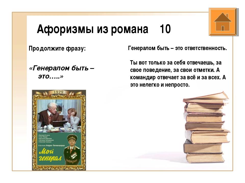 Афоризмы из романа 10 Продолжите фразу: «Генералом быть – это…..» Генералом б...
