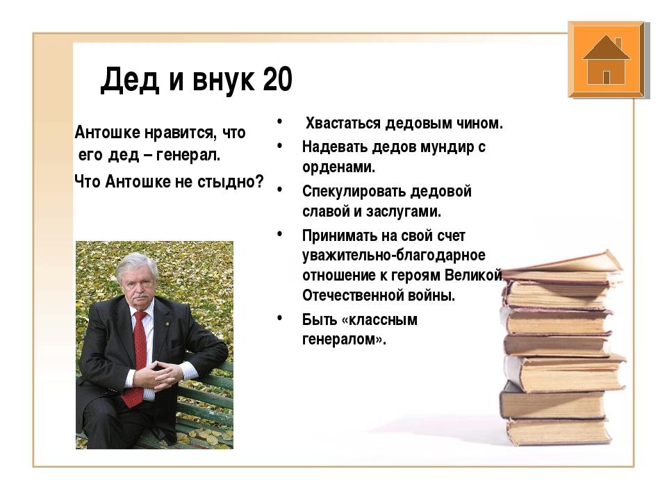 Дед и внук 20 Антошке нравится, что его дед – генерал. Что Антошке не стыдно?...