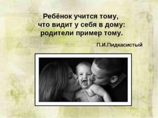 Ребёнок учится тому, что видит у себя в дому: родители пример тому. П.И.Пидка
