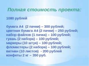 Полная стоимость проекта: 1080 рублей бумага А4 (2 пачки) – 300 рублей; цветн