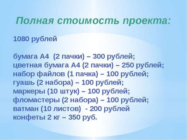 Полная стоимость проекта: 1080 рублей бумага А4 (2 пачки) – 300 рублей; цветн...