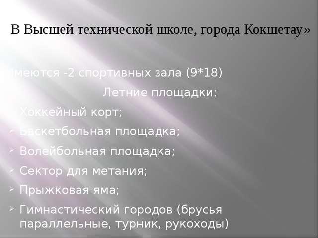 В Высшей технической школе, города Кокшетау» Имеются -2 спортивных зала (9*1...