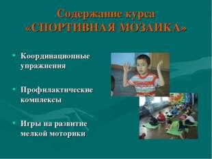 Содержание курса «СПОРТИВНАЯ МОЗАИКА» Координационные упражнения Профилактиче