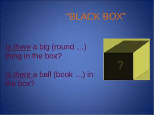 """BLACK BOX"" Is there a big (round …) thing in the box? Is there a ball (book"