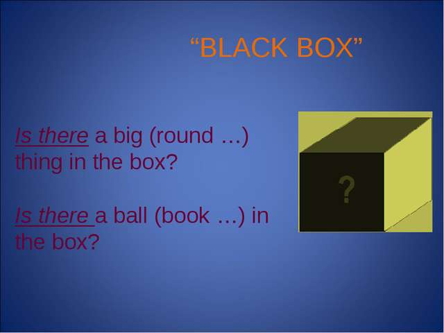 """BLACK BOX"" Is there a big (round …) thing in the box? Is there a ball (book..."