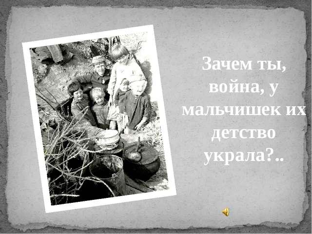 Зачем ты, война, у мальчишек их детство украла?..
