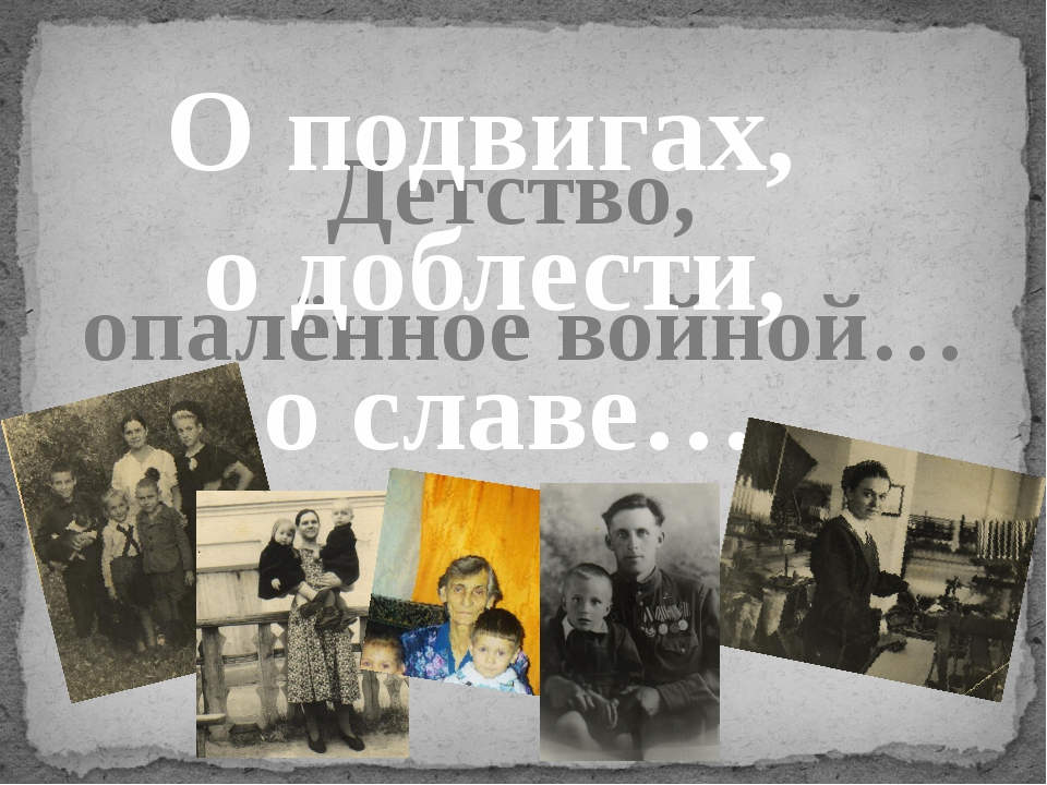 Детство, опалённое войной… О подвигах, о доблести, о славе…