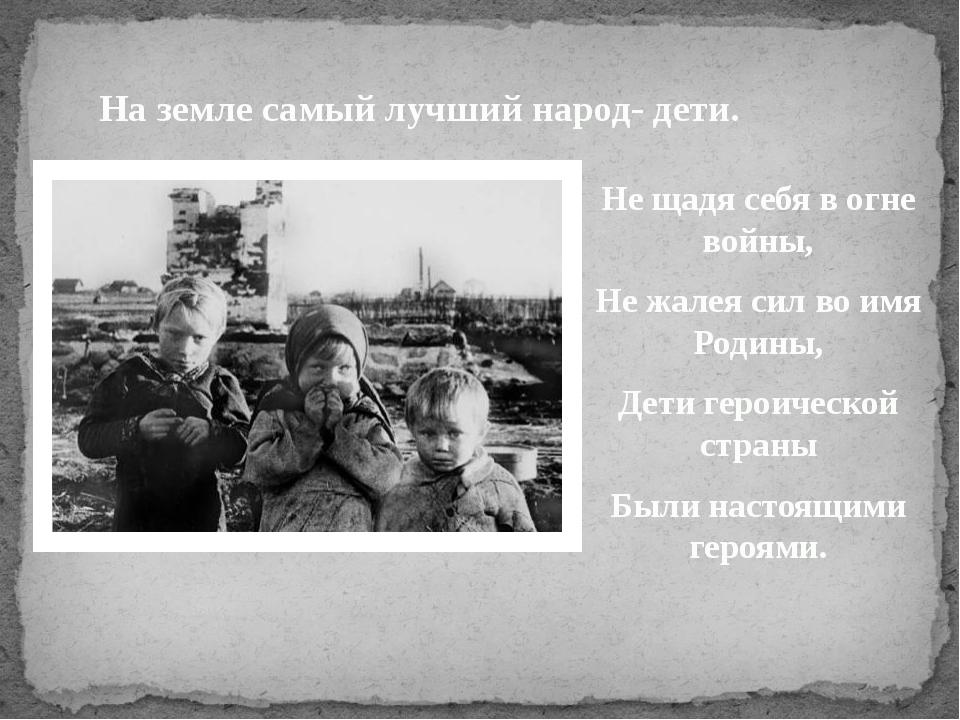 На земле самый лучший народ- дети. Не щадя себя в огне войны, Не жалея сил во...