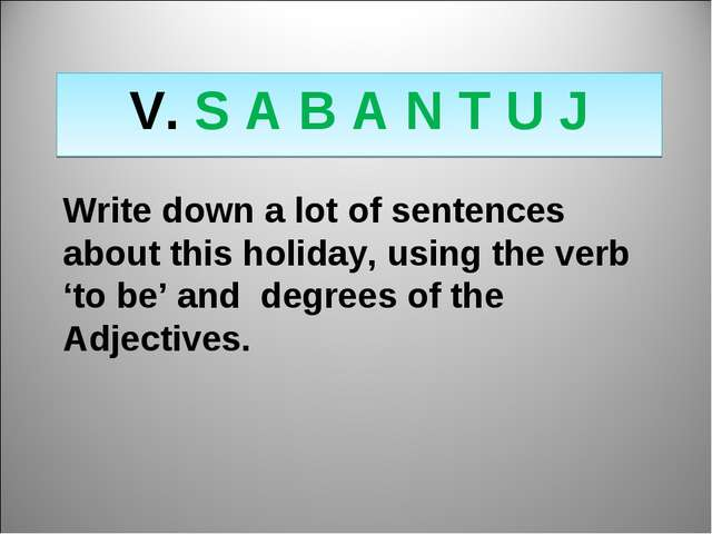 V. S A B A N T U J Write down a lot of sentences about this holiday, using th...