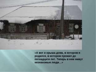 «А вот и крыша дома, в котором я родился, в котором прожил до пятнадцати лет.
