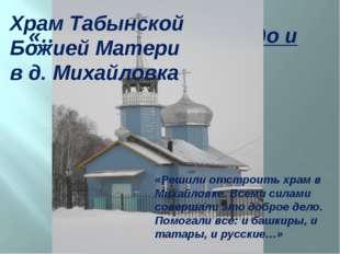 «…Всего мира Надеждо и Утешение» Храм Табынской Божией Матери в д. Михайловка