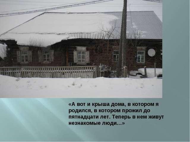 «А вот и крыша дома, в котором я родился, в котором прожил до пятнадцати лет....