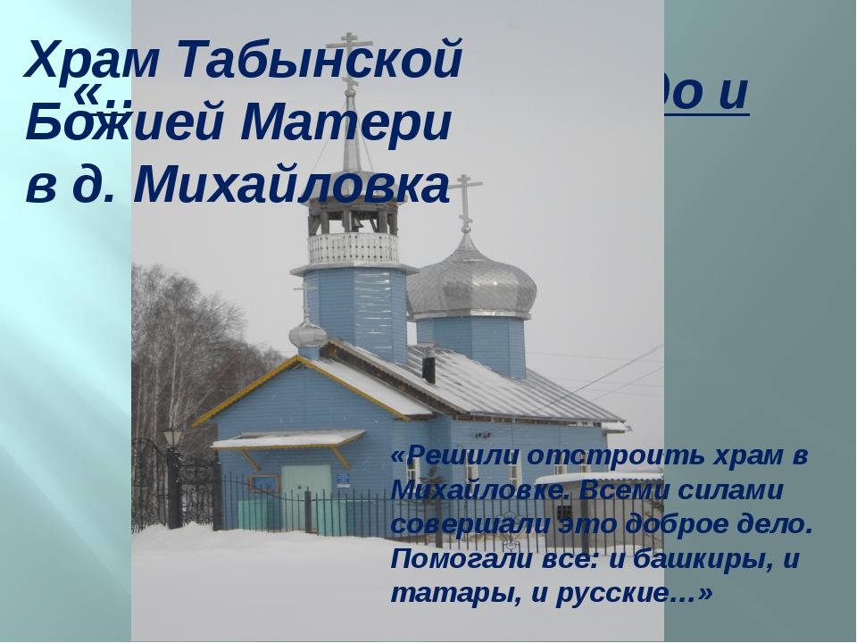«…Всего мира Надеждо и Утешение» Храм Табынской Божией Матери в д. Михайловка...