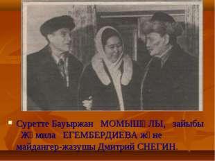 Суретте Бауыржан МОМЫШҰЛЫ, зайыбы Жәмила ЕГЕМБЕРДИЕВА және майдангер-жазушы Д
