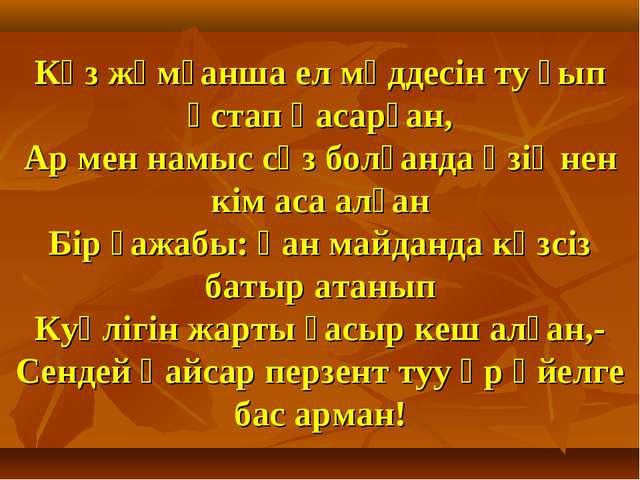 Көз жұмғанша ел мүддесін ту ғып ұстап қасарған, Ар мен намыс сөз болғанда өзі...