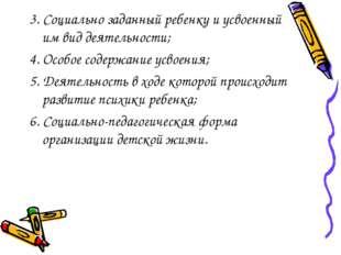 3. Социально заданный ребенку и усвоенный им вид деятельности; 4. Особое соде
