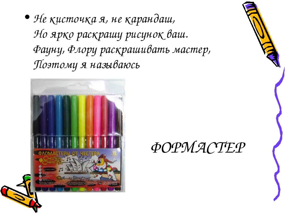 ФОРМАСТЕР Не кисточка я, не карандаш, Но ярко раскрашу рисунок ваш. Фауну, Фл...