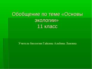 Обобщение по теме «Основы экологии» 11 класс Учитель биологии Гайсина Альбин