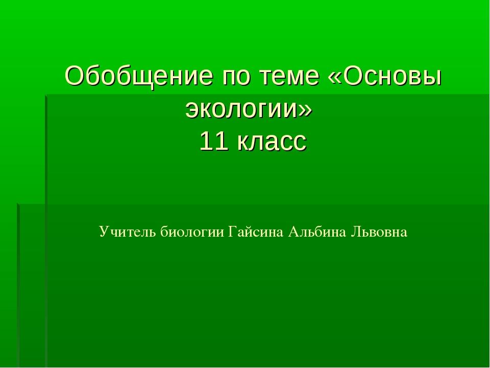 Обобщение по теме «Основы экологии» 11 класс Учитель биологии Гайсина Альбин...