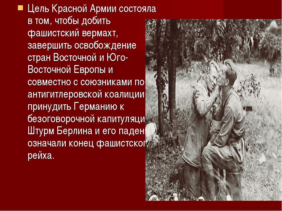 Цель Красной Армии состояла в том, чтобы добить фашистский вермахт, завершить...