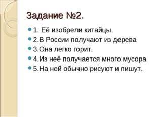Задание №2. 1. Её изобрели китайцы. 2.В России получают из дерева 3.Она легко