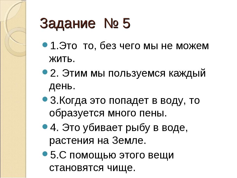 Задание № 5 1.Это то, без чего мы не можем жить. 2. Этим мы пользуемся каждый...