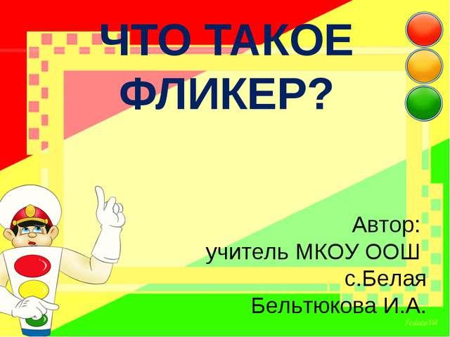 ЧТО ТАКОЕ ФЛИКЕР? Автор: учитель МКОУ ООШ с.Белая Бельтюкова И.А.