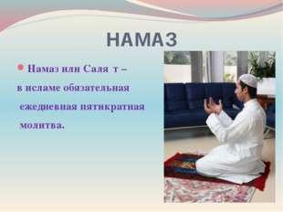 НАМАЗ Намаз или Саля́т – в исламе обязательная ежедневная пятикратная молитва.