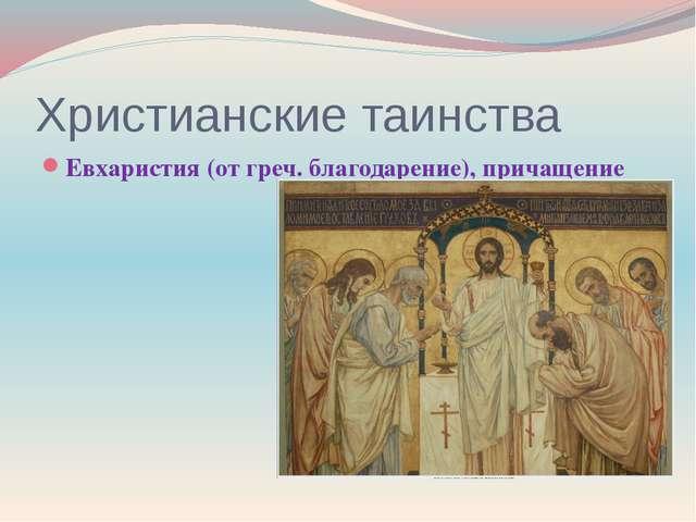 Христианские таинства Евхаристия (от греч. благодарение), причащение