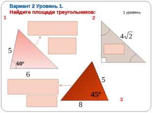 Вариант 2 Уровень 1. Найдите площади треугольников: 5 6 60º 45º 8 5 1 уровень