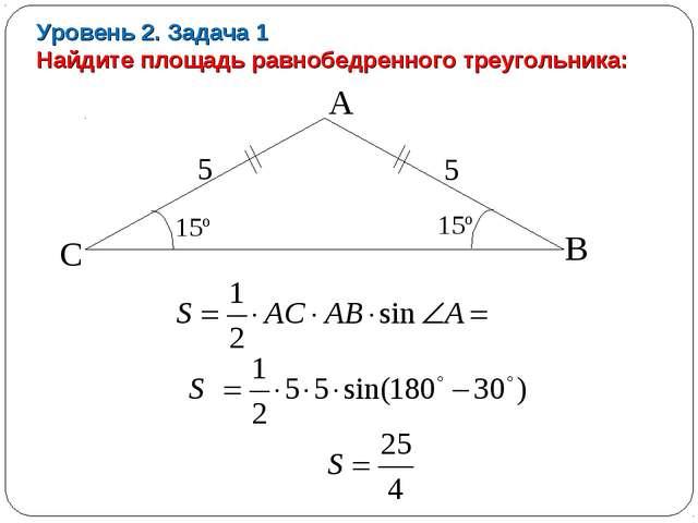 Уровень 2. Задача 1 Найдите площадь равнобедренного треугольника: 15º А В С 5...