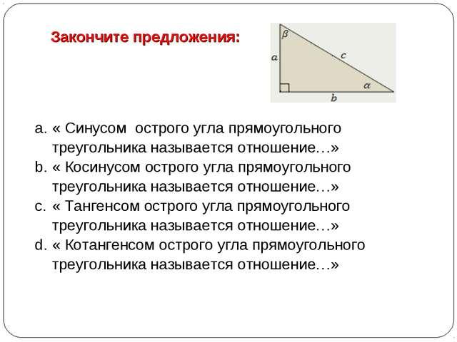 Закончите предложения: « Синусом острого угла прямоугольного треугольника наз...