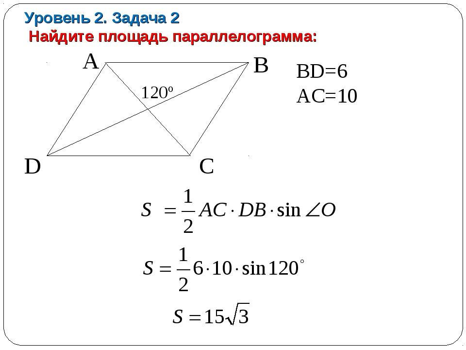 Уровень 2. Задача 2 Найдите площадь параллелограмма: A B D C 120º BD=6 AC=10