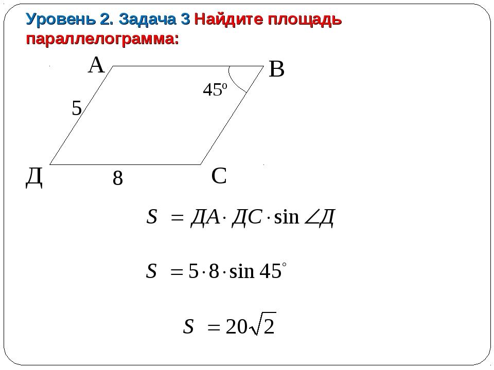 Уровень 2. Задача 3 Найдите площадь параллелограмма: А В Д С 5 8 45º