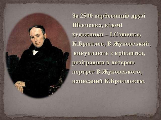 За 2500 карбованців друзі Шевченка, відомі художники – І.Сошенко, К.Брюллов,...