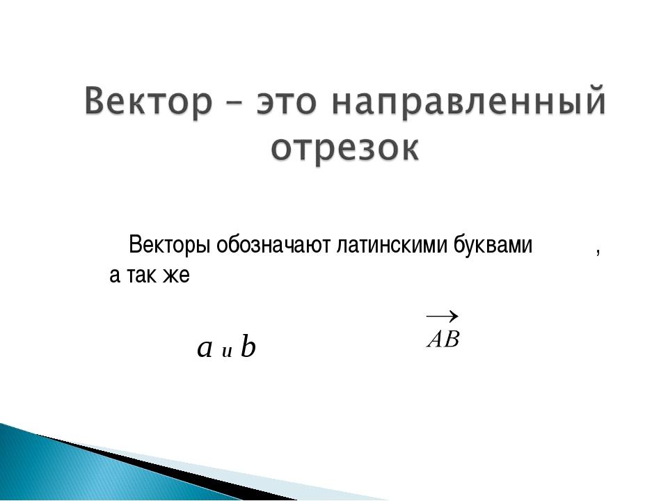 Векторы обозначают латинскими буквами , а так же