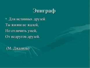 Эпиграф Для истинных друзей Ты жизни не жалей, Но отличить умей, От недругов