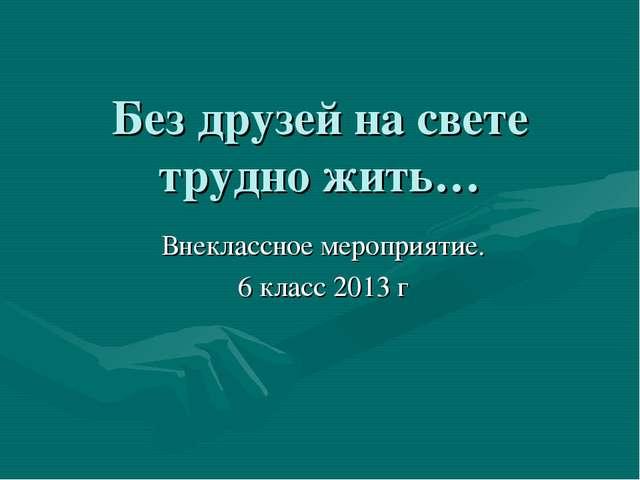 Без друзей на свете трудно жить… Внеклассное мероприятие. 6 класс 2013 г