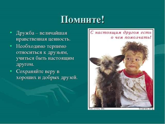 Помните! Дружба – величайшая нравственная ценность. Необходимо терпимо относи...