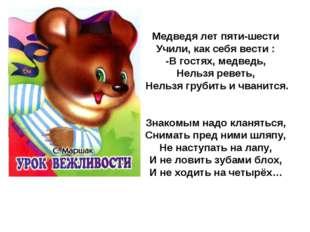 Медведя лет пяти-шести Учили, как себя вести : -В гостях, медведь, Нельзя рев
