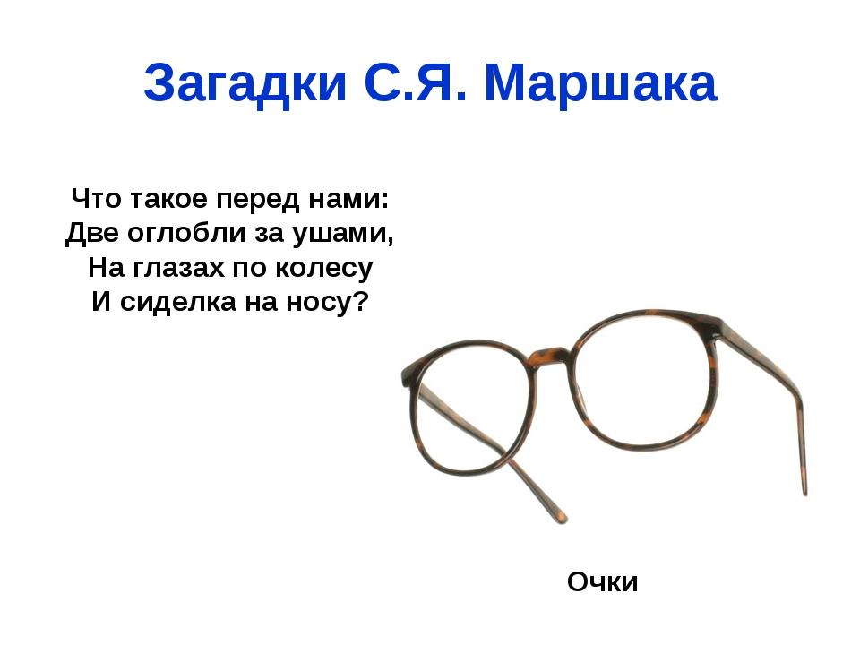 Загадки С.Я. Маршака Что такое перед нами: Две оглобли за ушами, На глазах по...