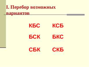 I. Перебор возможных вариантов КБС КСБ БСК БКС СБК СКБ