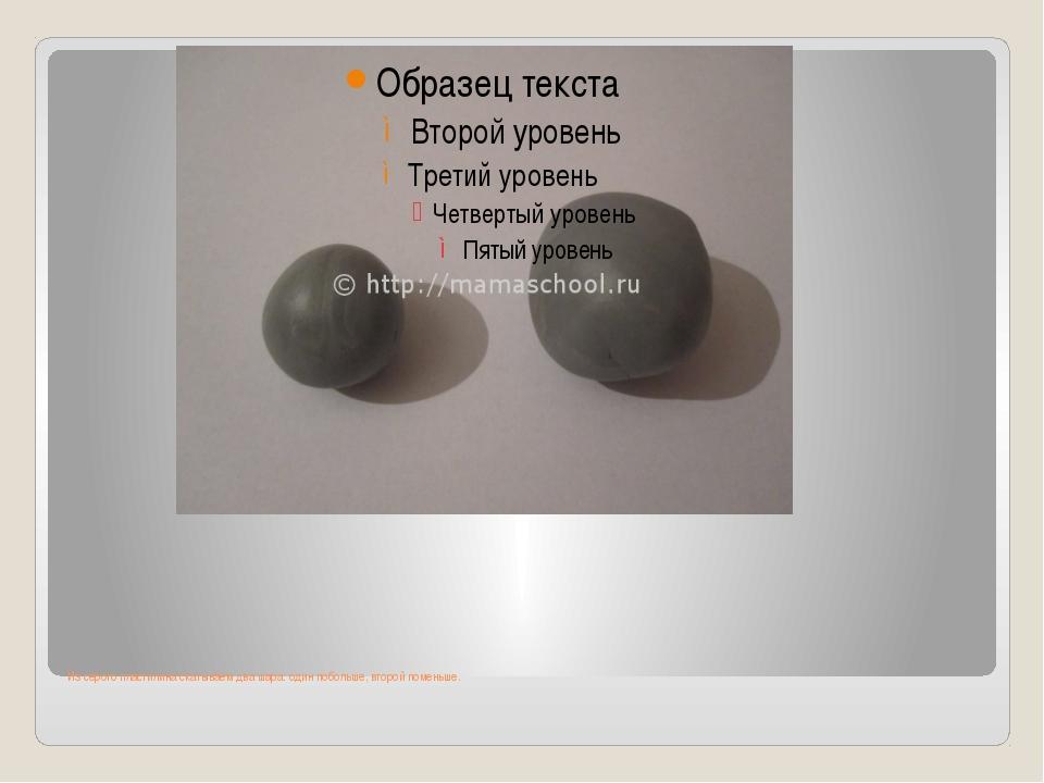 Из серого пластилина скатываем два шара: один побольше, второй поменьше.