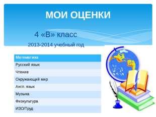 МОИ ОЦЕНКИ 4 «В» класс 2013-2014 учебный год Математика Русский язык Чтение О