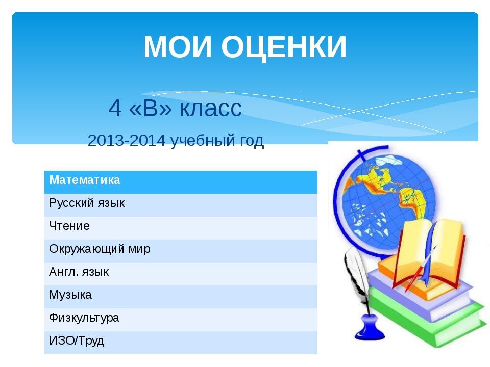МОИ ОЦЕНКИ 4 «В» класс 2013-2014 учебный год Математика Русский язык Чтение О...