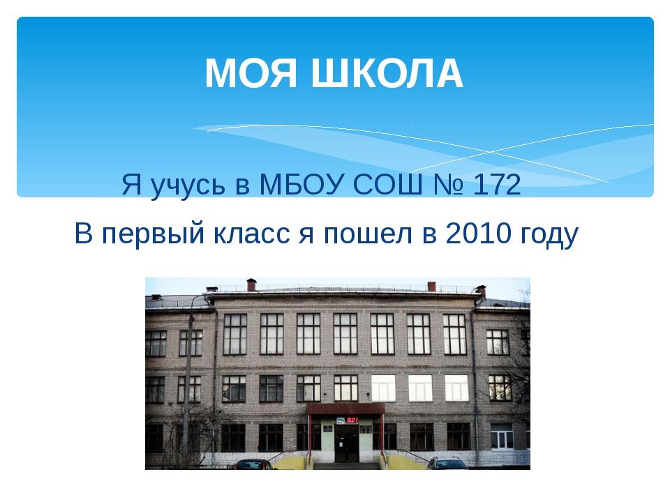 Я учусь в МБОУ СОШ № 172 В первый класс я пошел в 2010 году МОЯ ШКОЛА
