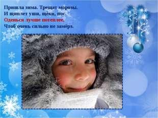Пришла зима. Трещат морозы. И щиплет уши, щёки, нос. Оденься лучше потеплее,